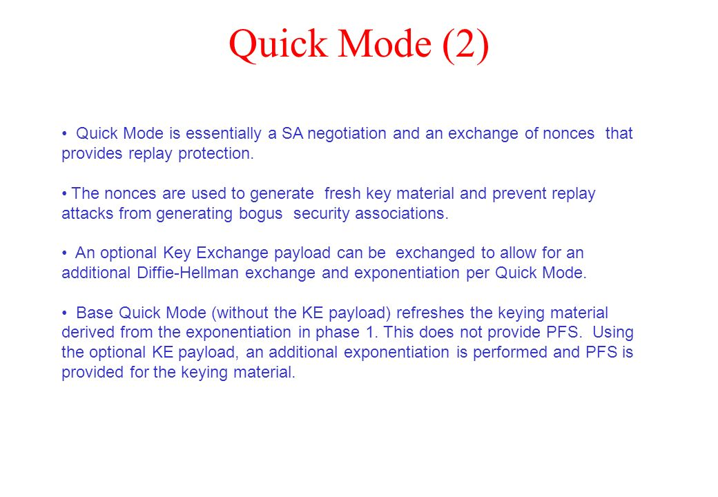 Quick Mode (2) Quick Mode is essentially a SA negotiation and an exchange of nonces that provides replay protection.