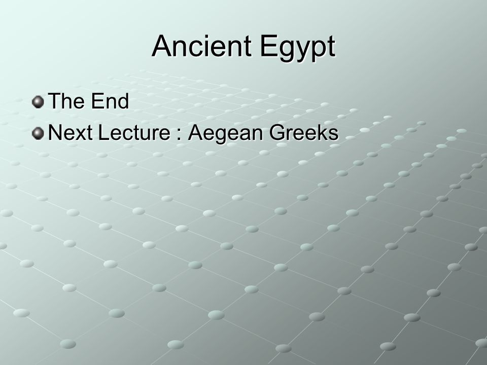 Ancient Egypt The End Next Lecture : Aegean Greeks