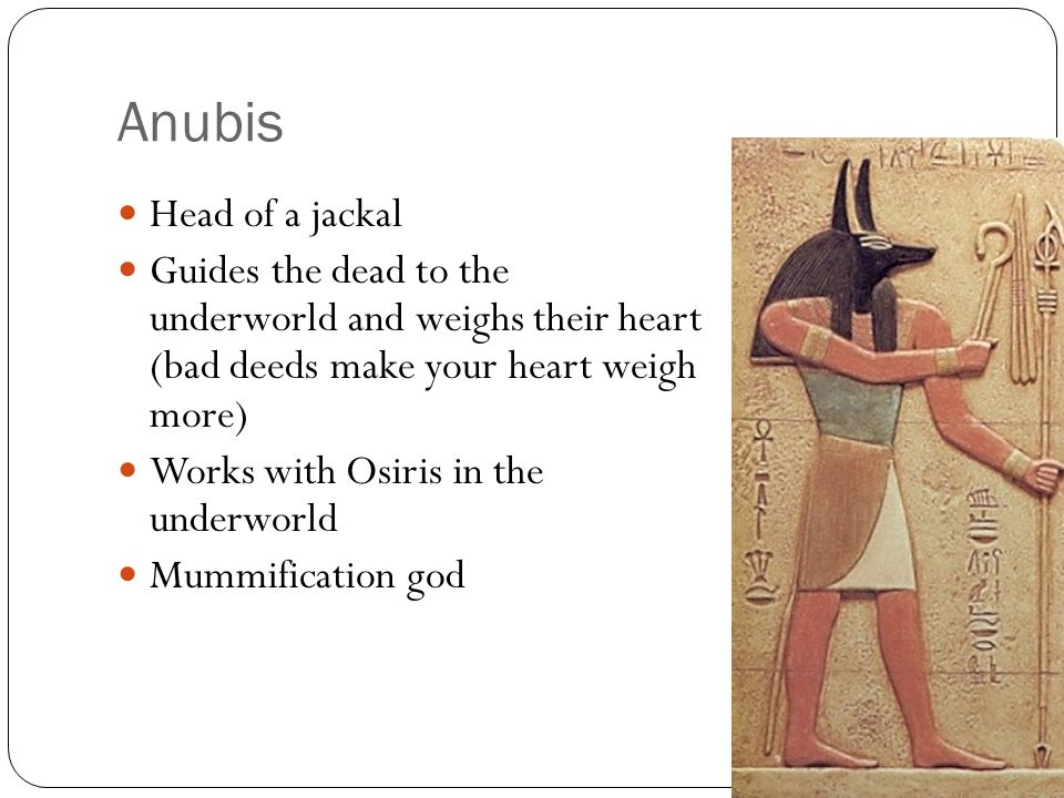 Anubis Head of a jackal. Guides the dead to the underworld and weighs their heart (bad deeds make your heart weigh more)
