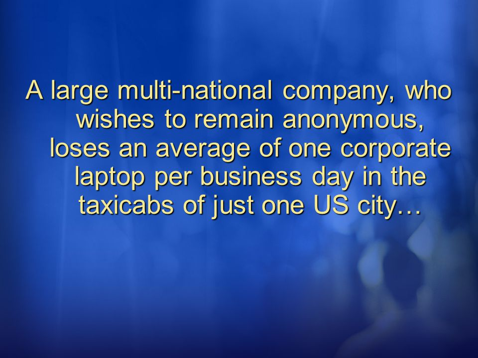 A large multi-national company, who wishes to remain anonymous, loses an average of one corporate laptop per business day in the taxicabs of just one US city…