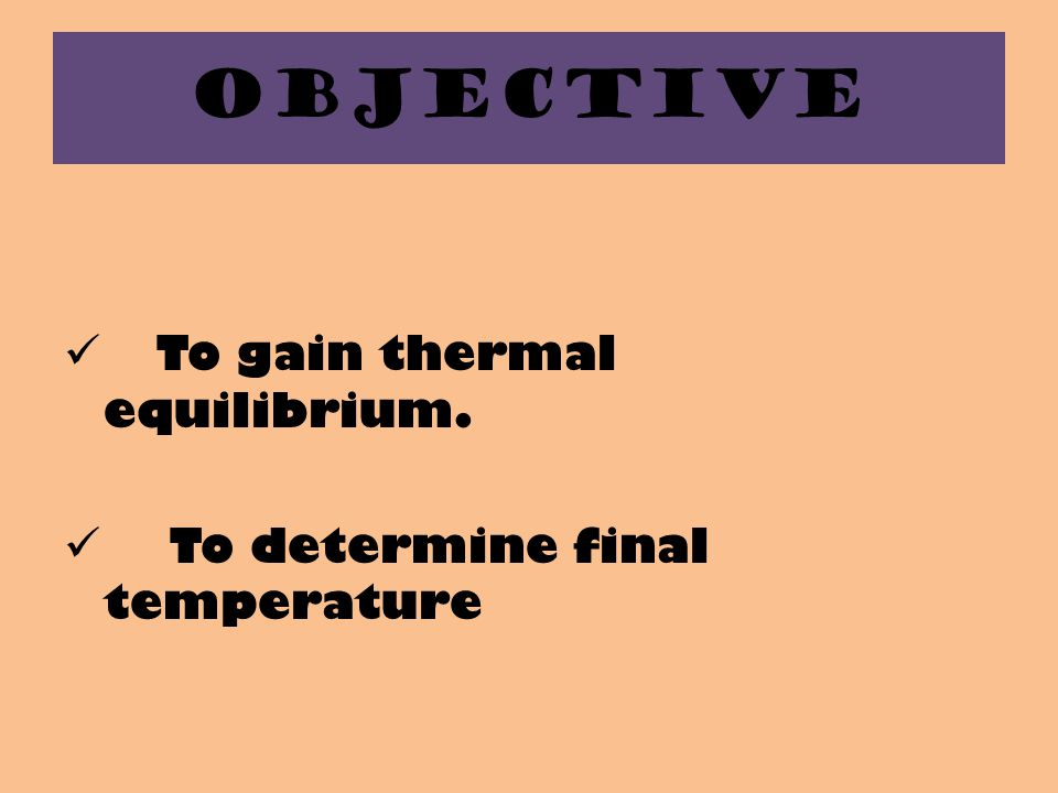 OBJECTIVE To gain thermal equilibrium. To determine final temperature