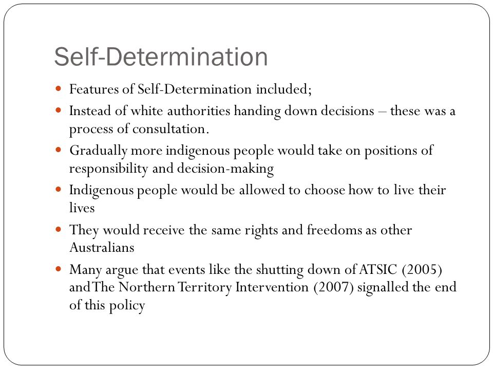 self determination of indigenous australians essay The australian government policy that has had the most significant impact on indigenous australians is the assimilation policy the reasons behind this include the influences that the stolen generation has had on the indigenous australians, their relegated rights and their entitlement to vote and the impact that the policy has had on the .