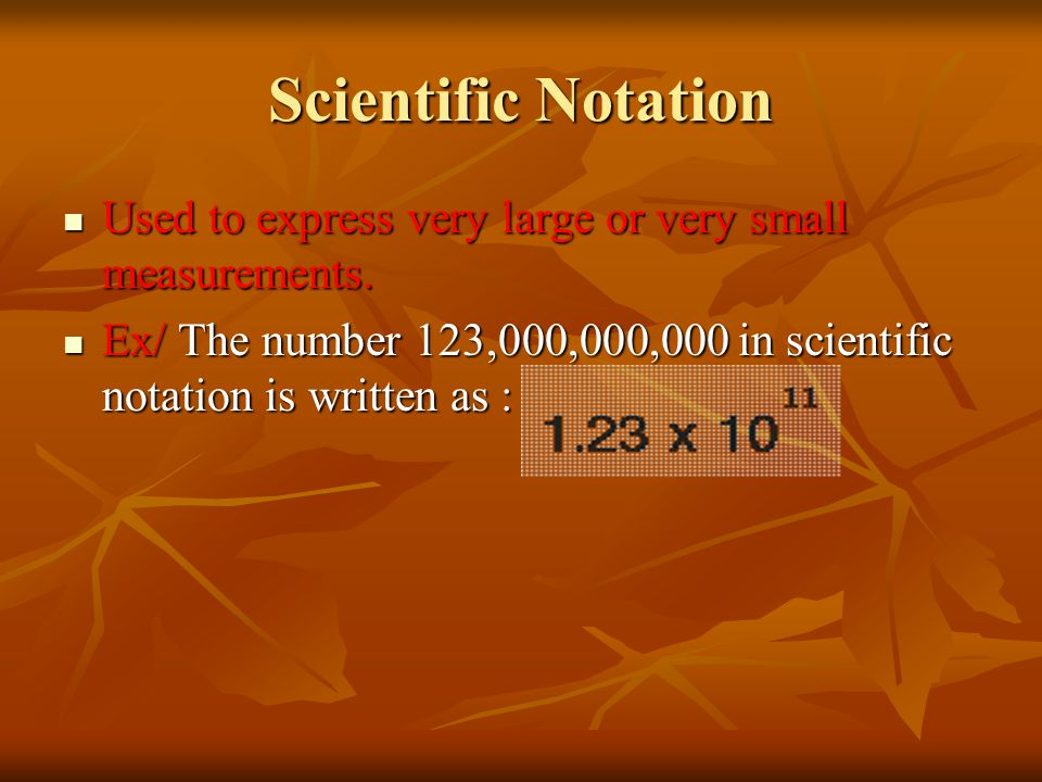 Scientific Notation Used to express very large or very small measurements.