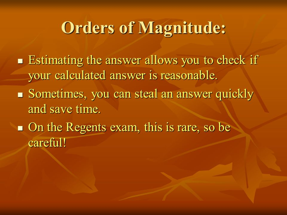 Orders of Magnitude: Estimating the answer allows you to check if your calculated answer is reasonable.