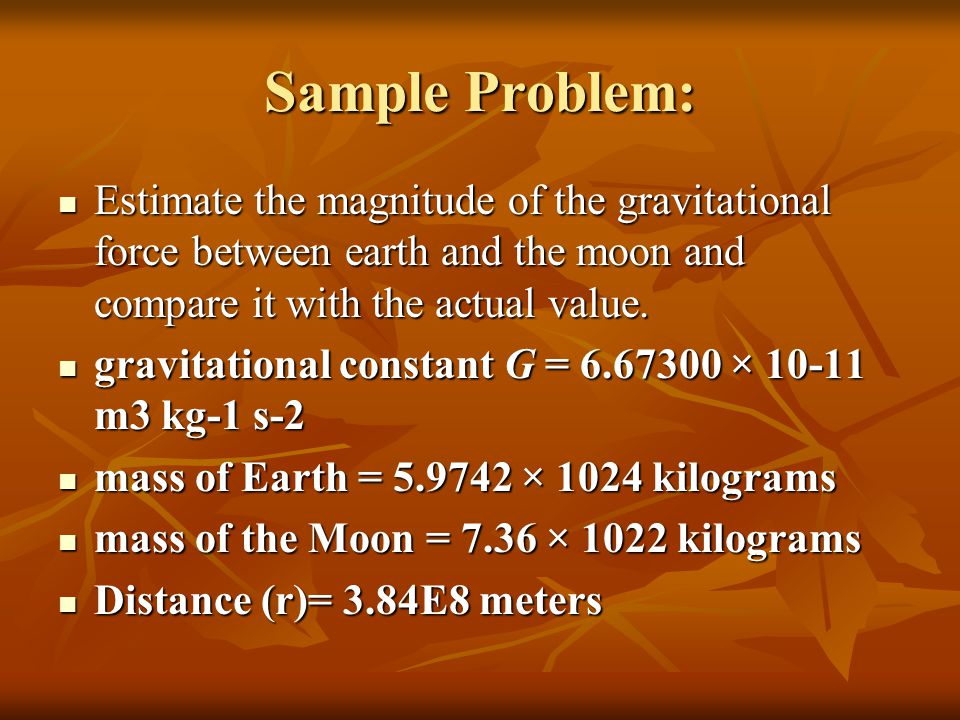 Sample Problem: Estimate the magnitude of the gravitational force between earth and the moon and compare it with the actual value.