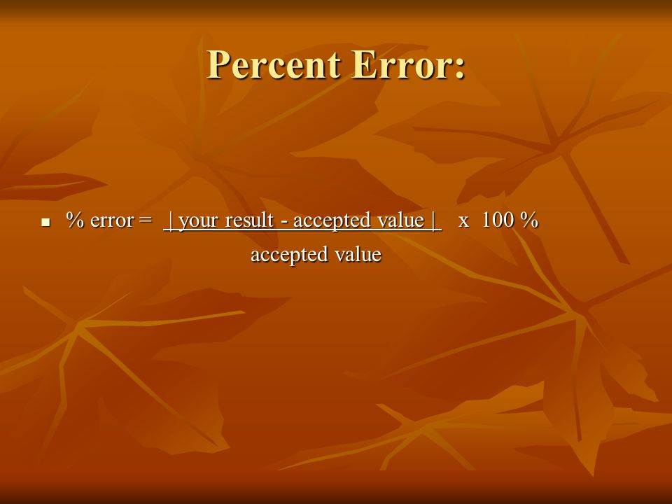 Percent Error: % error = | your result - accepted value | x 100 % accepted value.