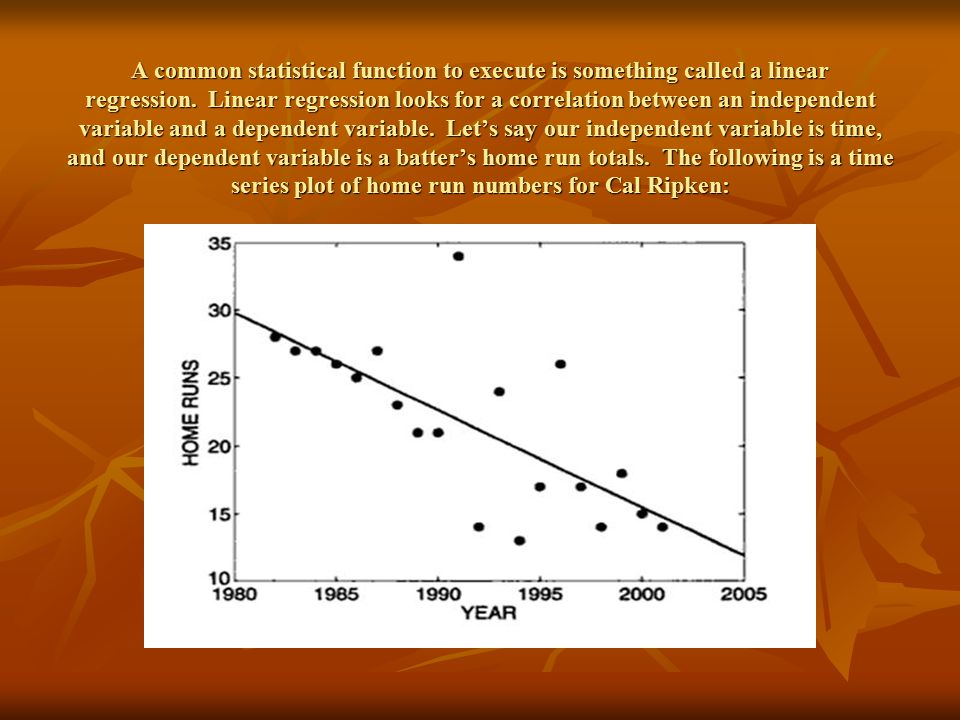 A common statistical function to execute is something called a linear regression. Linear regression looks for a correlation between an independent variable and a dependent variable. Let's say our independent variable is time, and our dependent variable is a batter's home run totals. The following is a time series plot of home run numbers for Cal Ripken: