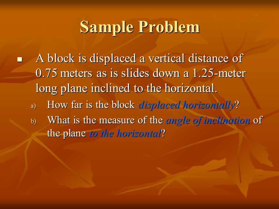 Sample Problem A block is displaced a vertical distance of 0.75 meters as is slides down a 1.25-meter long plane inclined to the horizontal.
