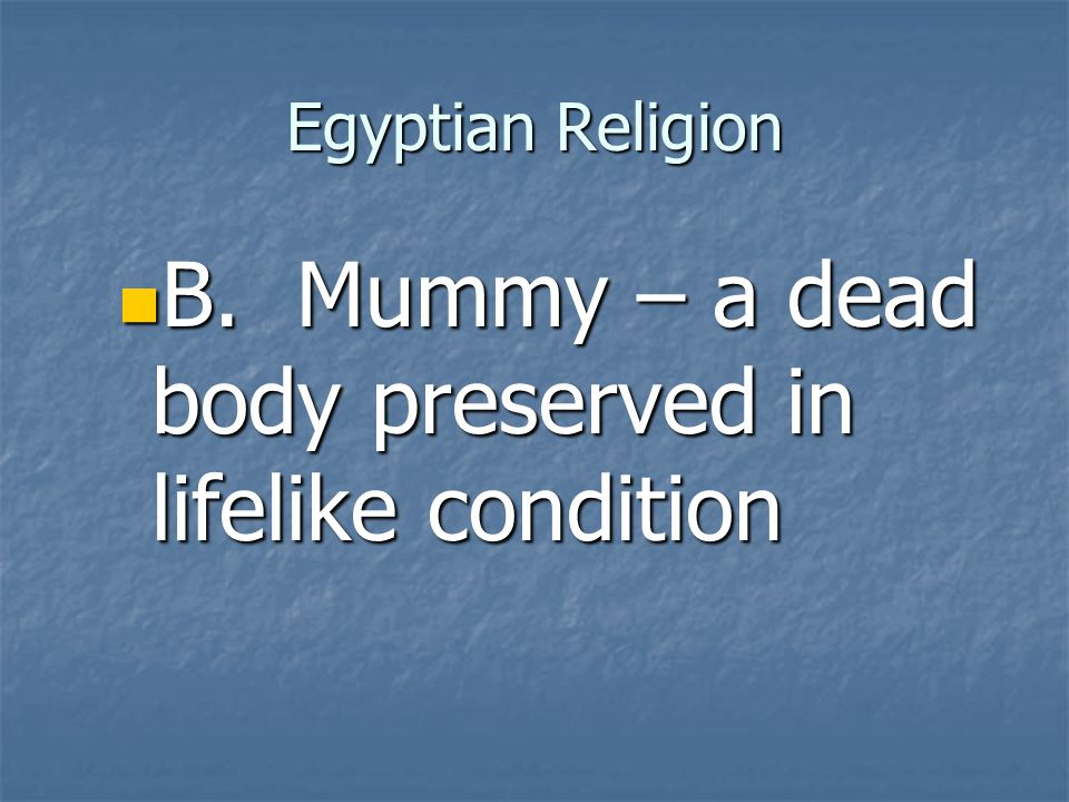 B. Mummy – a dead body preserved in lifelike condition
