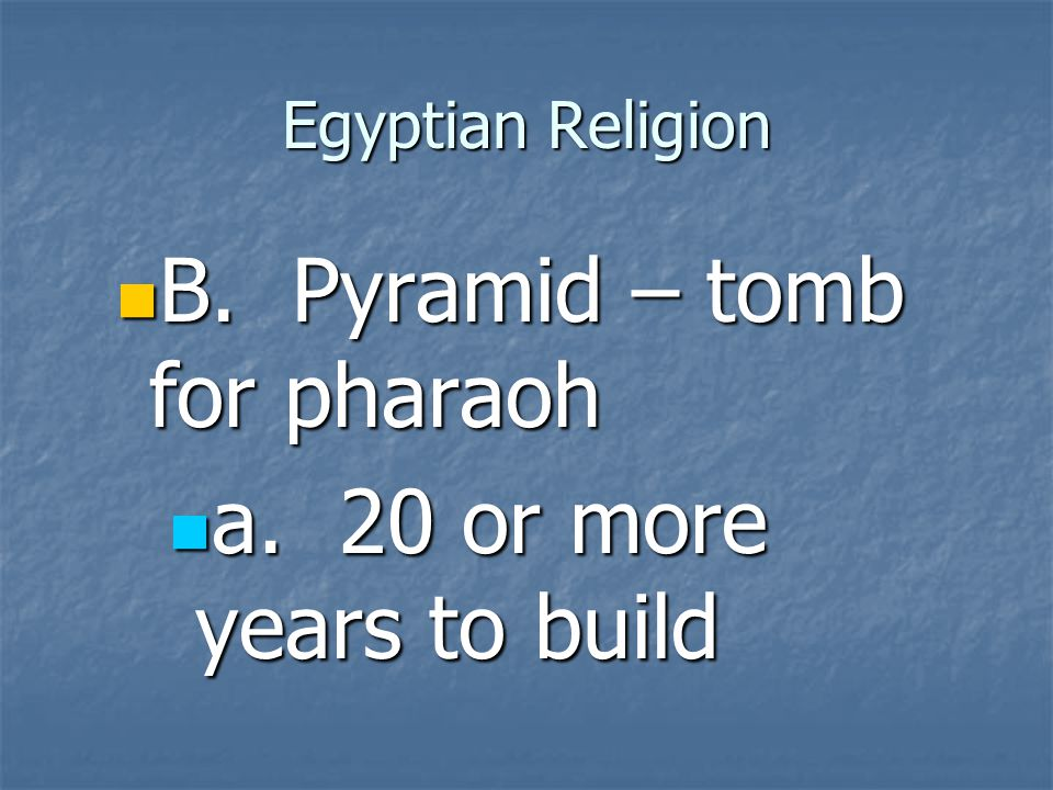 B. Pyramid – tomb for pharaoh a. 20 or more years to build