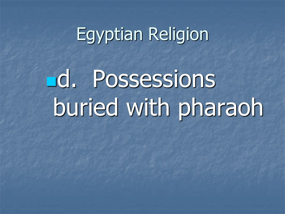 d. Possessions buried with pharaoh