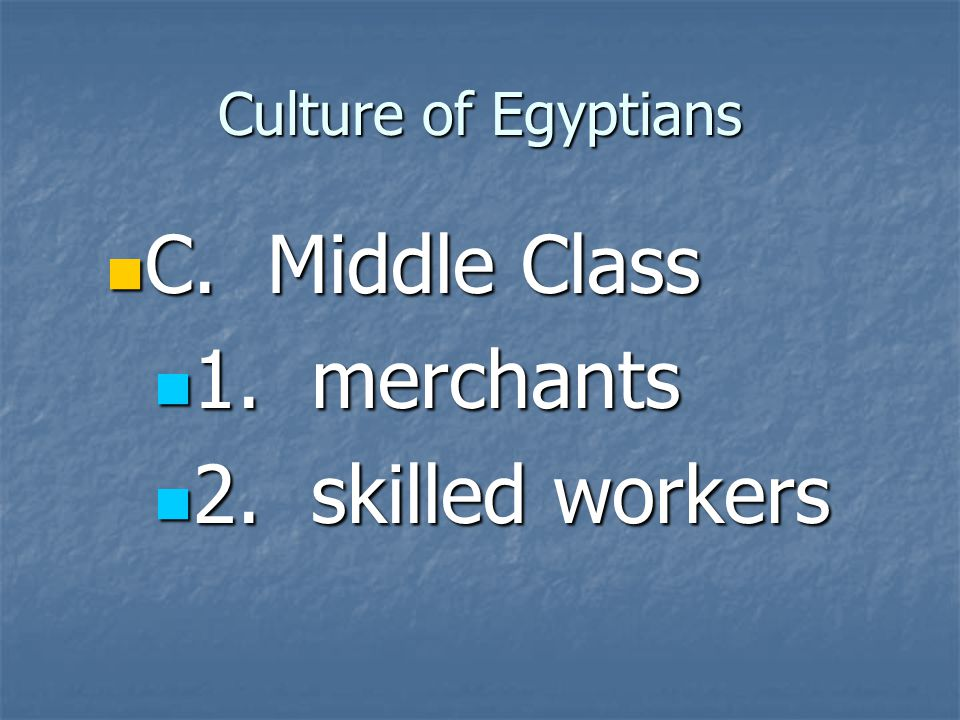 Culture of Egyptians C. Middle Class 1. merchants 2. skilled workers
