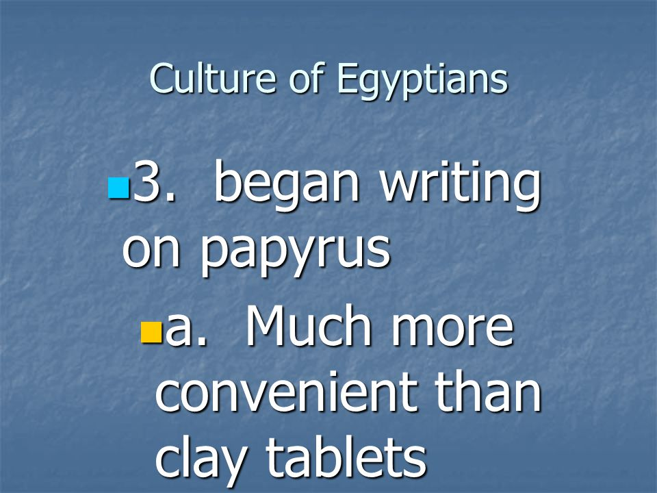 3. began writing on papyrus a. Much more convenient than clay tablets