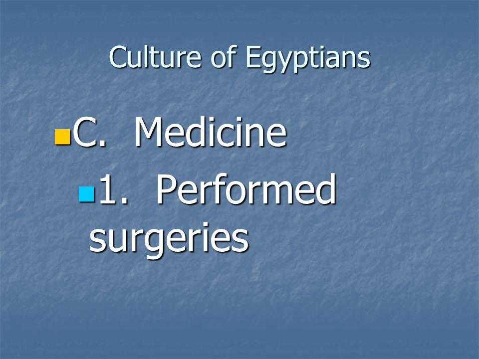Culture of Egyptians C. Medicine 1. Performed surgeries