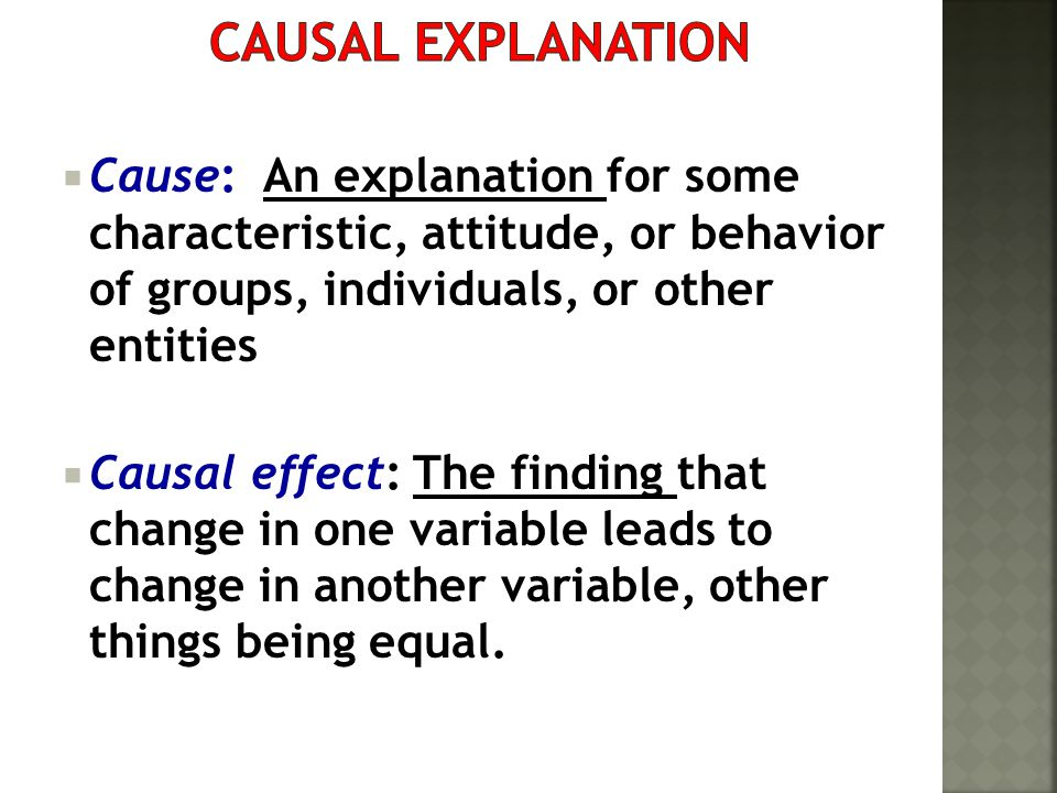 Causal Explanation Cause: An explanation for some characteristic, attitude, or behavior of groups, individuals, or other entities.