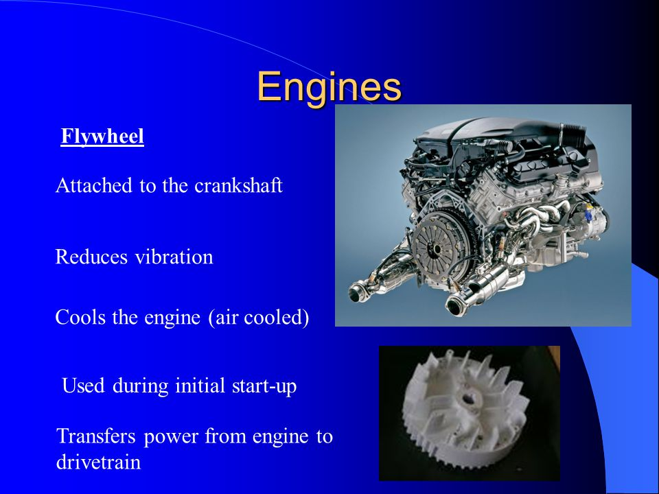 Engines Flywheel Attached to the crankshaft Reduces vibration