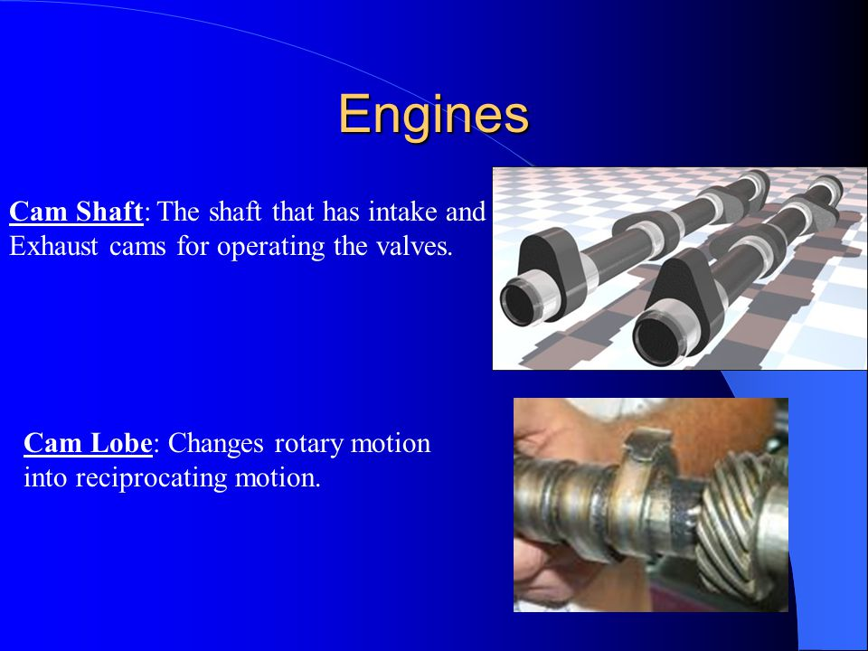 Engines Cam Shaft: The shaft that has intake and