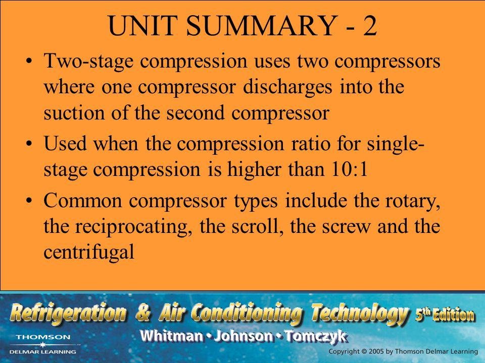 UNIT SUMMARY - 2 Two-stage compression uses two compressors where one compressor discharges into the suction of the second compressor.