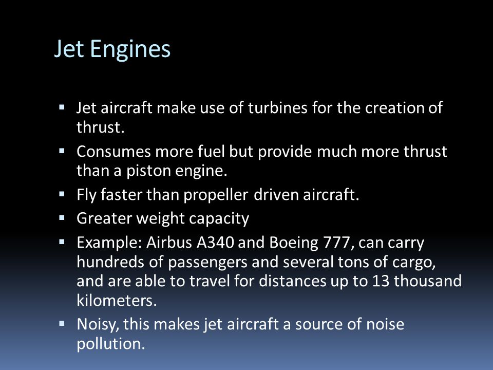 Jet Engines Jet aircraft make use of turbines for the creation of thrust. Consumes more fuel but provide much more thrust than a piston engine.