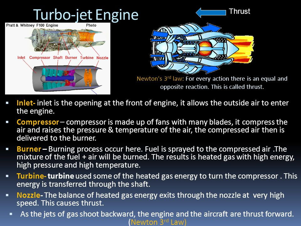 Turbo-jet Engine Thrust. Newton s 3rd law: For every action there is an equal and opposite reaction. This is called thrust.