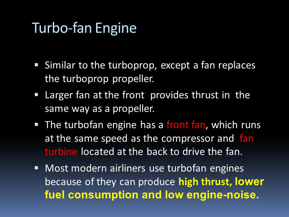 Turbo-fan Engine Similar to the turboprop, except a fan replaces the turboprop propeller.