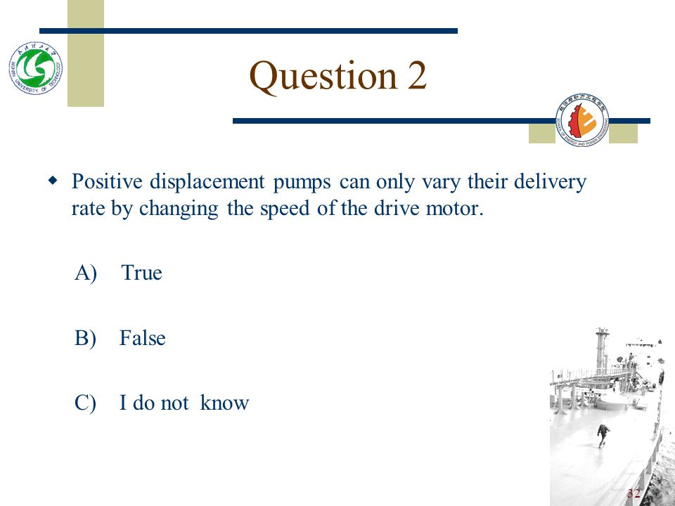 Question 2 Positive displacement pumps can only vary their delivery rate by changing the speed of the drive motor.