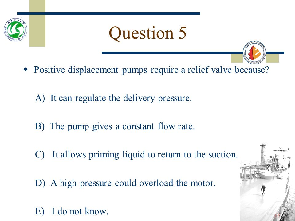 Question 5 Positive displacement pumps require a relief valve because