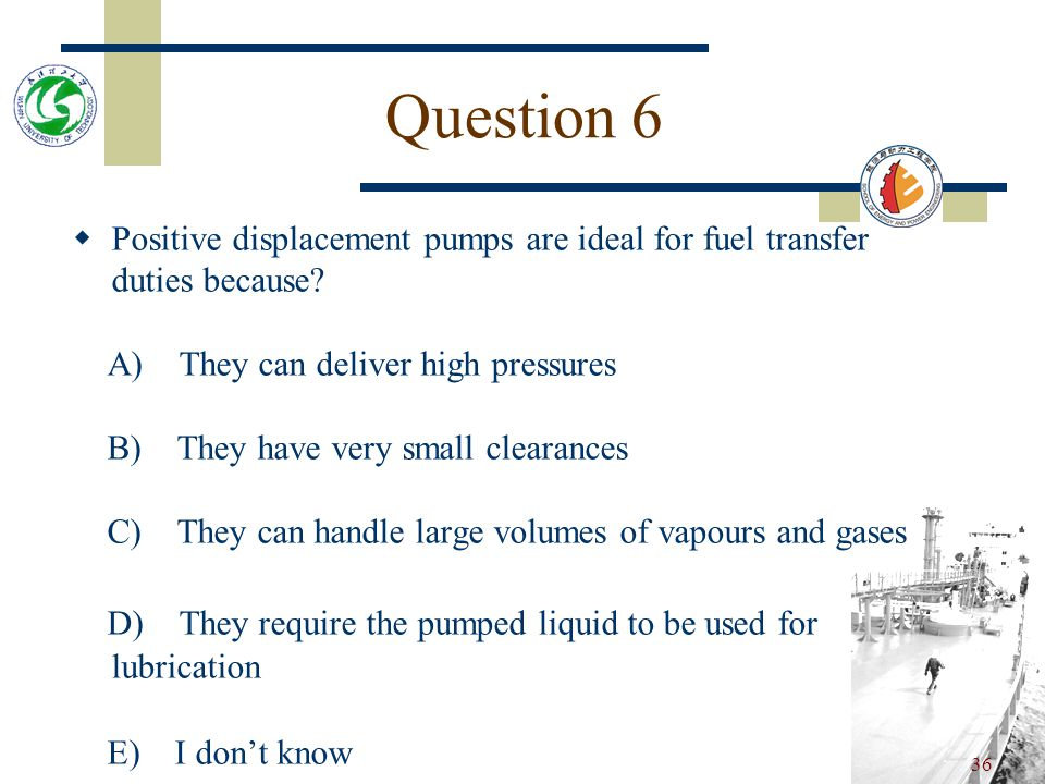 Question 6 Positive displacement pumps are ideal for fuel transfer duties because A) They can deliver high pressures.