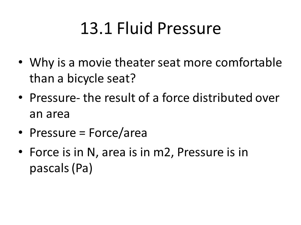 13.1 Fluid Pressure Why is a movie theater seat more comfortable than a bicycle seat Pressure- the result of a force distributed over an area.