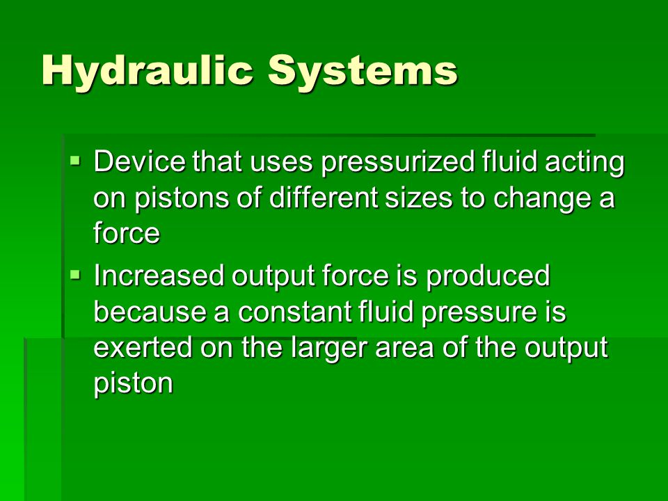 Hydraulic Systems Device that uses pressurized fluid acting on pistons of different sizes to change a force.