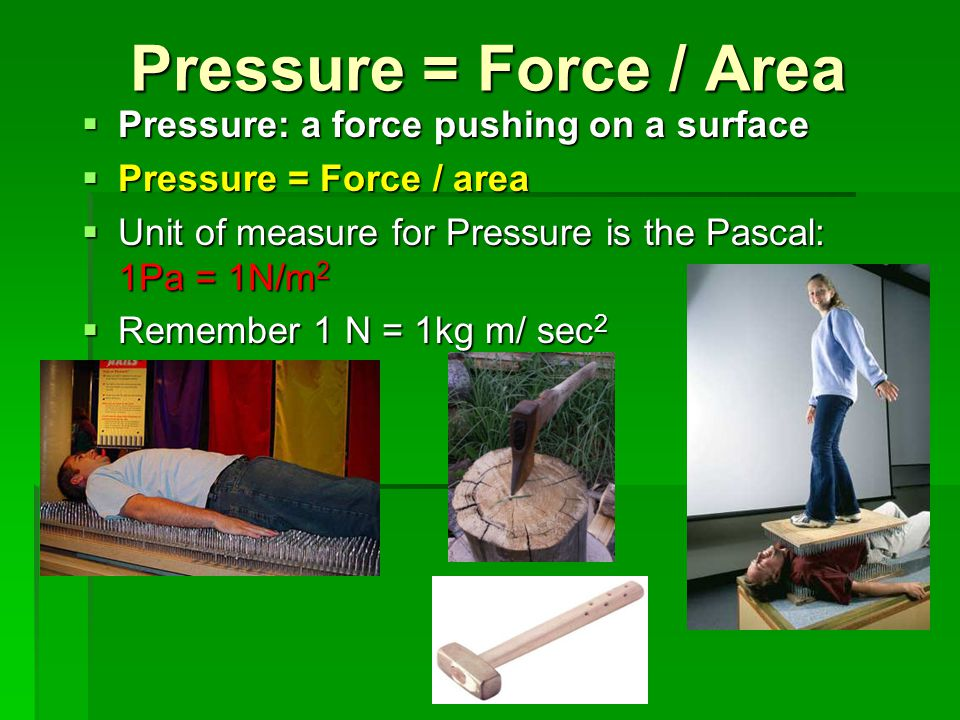 Pressure = Force / Area Pressure: a force pushing on a surface