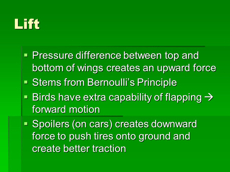 Lift Pressure difference between top and bottom of wings creates an upward force. Stems from Bernoulli's Principle.