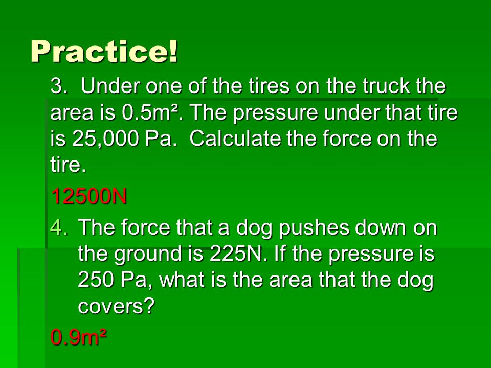 Practice! 3. Under one of the tires on the truck the area is 0.5m². The pressure under that tire is 25,000 Pa. Calculate the force on the tire.