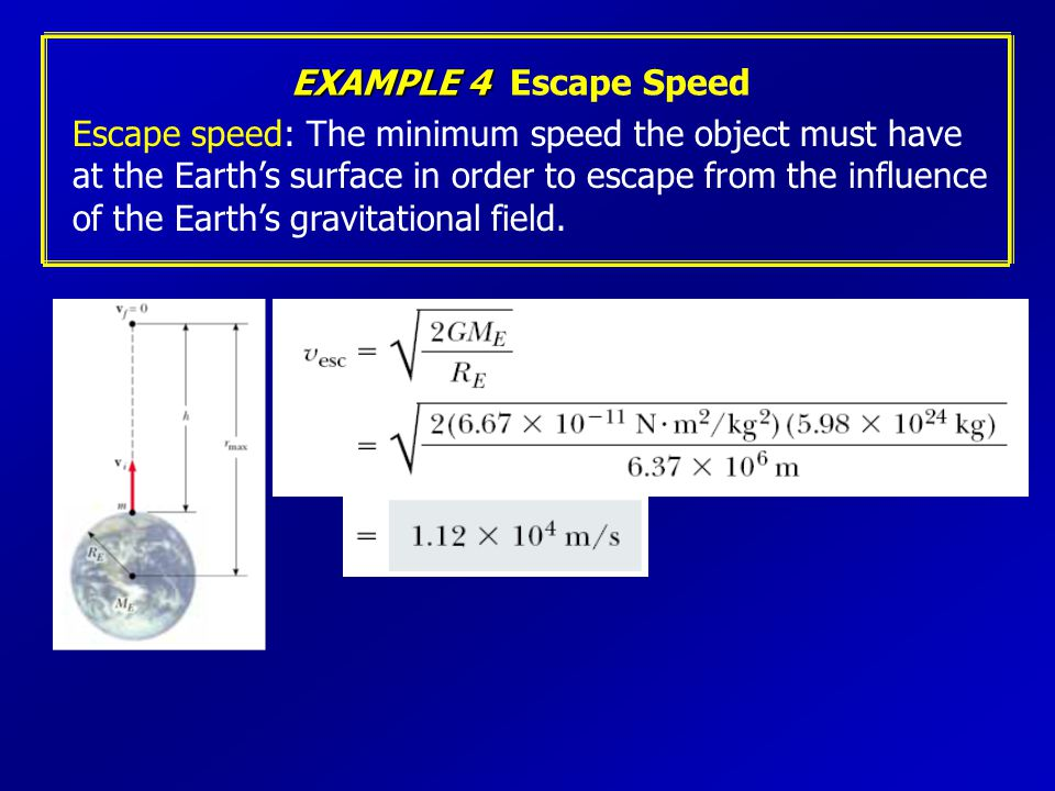 EXAMPLE 4 Escape Speed Escape speed: The minimum speed the object must have. at the Earth's surface in order to escape from the influence.