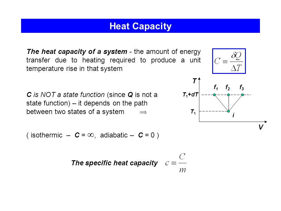 Heat Capacity The heat capacity of a system - the amount of energy transfer due to heating required to produce a unit temperature rise in that system.