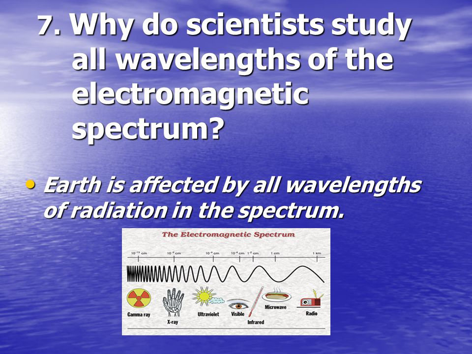 7. Why do scientists study all wavelengths of the electromagnetic spectrum