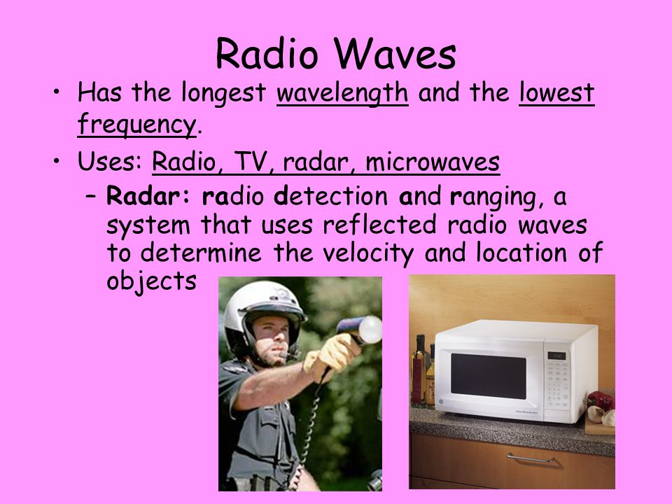 Radio Waves Has the longest wavelength and the lowest frequency.