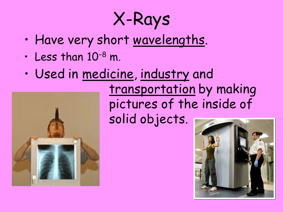 X-Rays Have very short wavelengths.