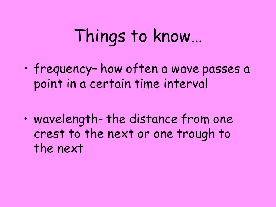 Things to know… frequency– how often a wave passes a point in a certain time interval.