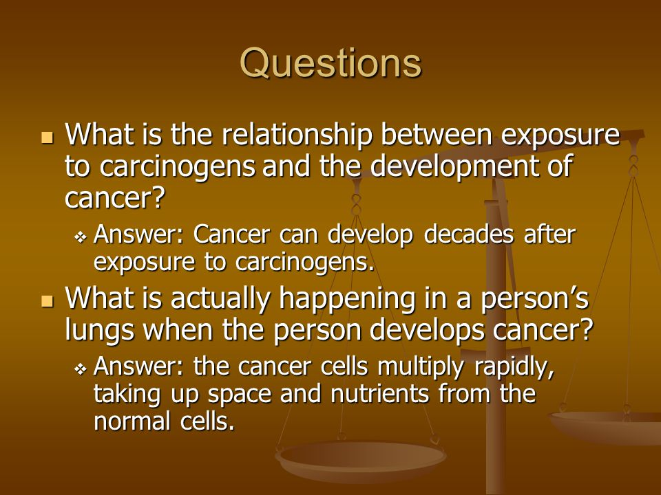 Questions What is the relationship between exposure to carcinogens and the development of cancer