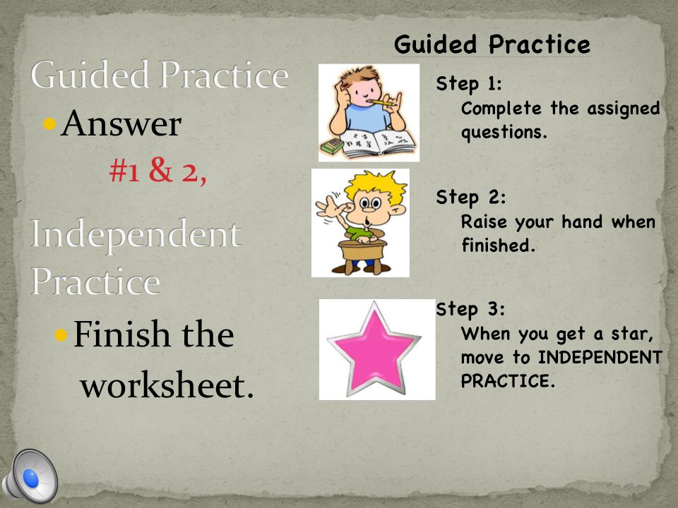 Guided Practice Independent Practice Answer Finish the worksheet.