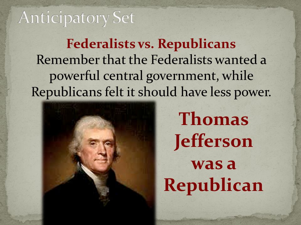 Federalists vs. Republicans Thomas Jefferson was a Republican