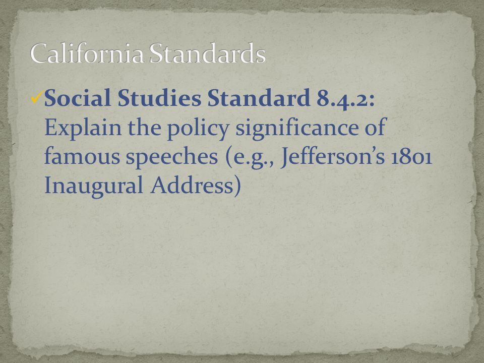 California Standards Social Studies Standard 8.4.2: Explain the policy significance of famous speeches (e.g., Jefferson's 1801 Inaugural Address)