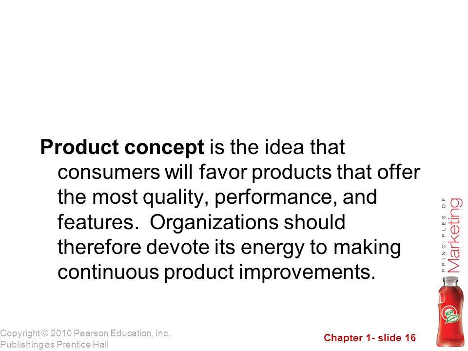 Product concept is the idea that consumers will favor products that offer the most quality, performance, and features.