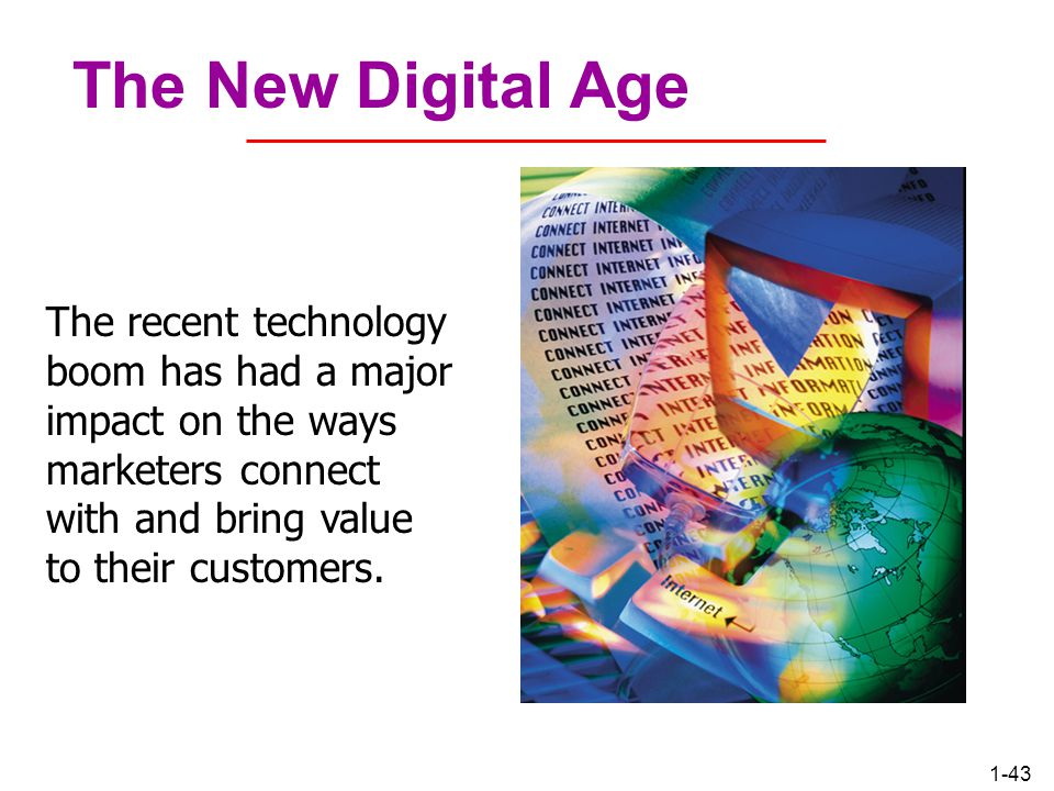 The New Digital Age The recent technology boom has had a major impact on the ways marketers connect with and bring value to their customers.