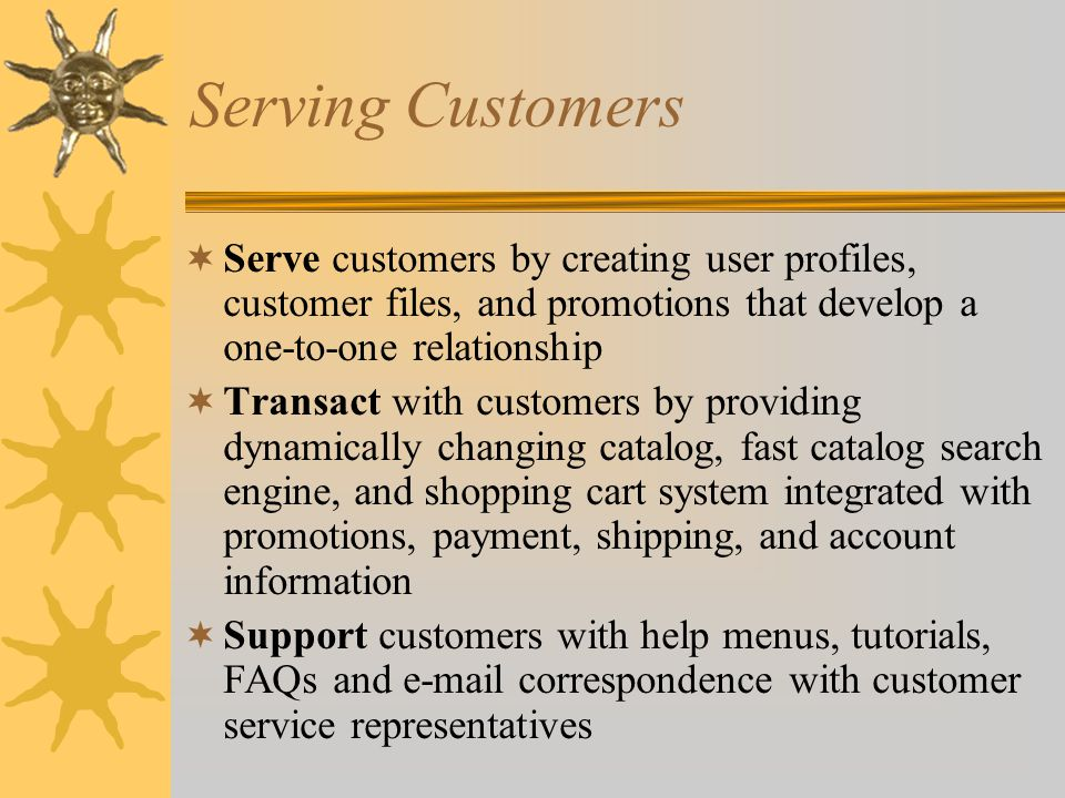 Serving Customers Serve customers by creating user profiles, customer files, and promotions that develop a one-to-one relationship.