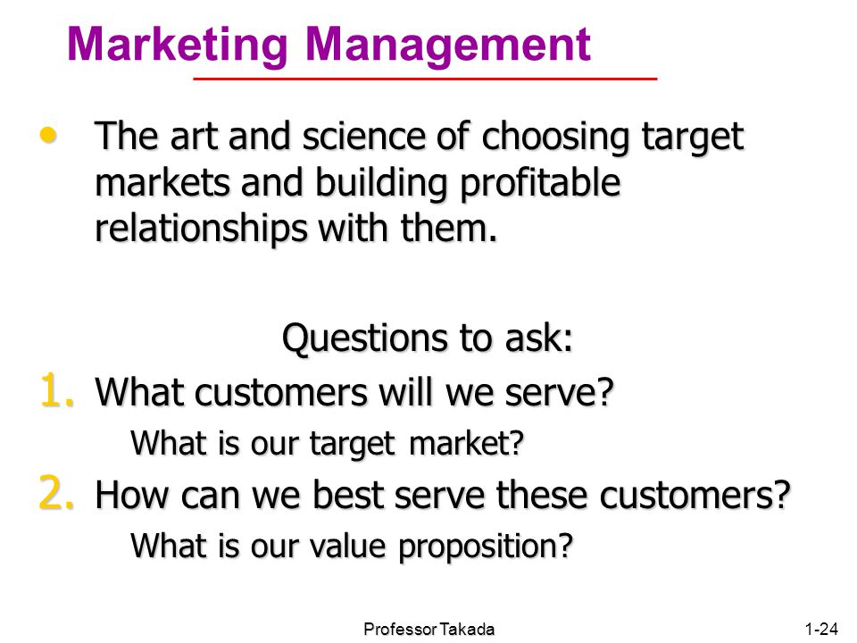 Chapter 1 Marketing Management. The art and science of choosing target markets and building profitable relationships with them.