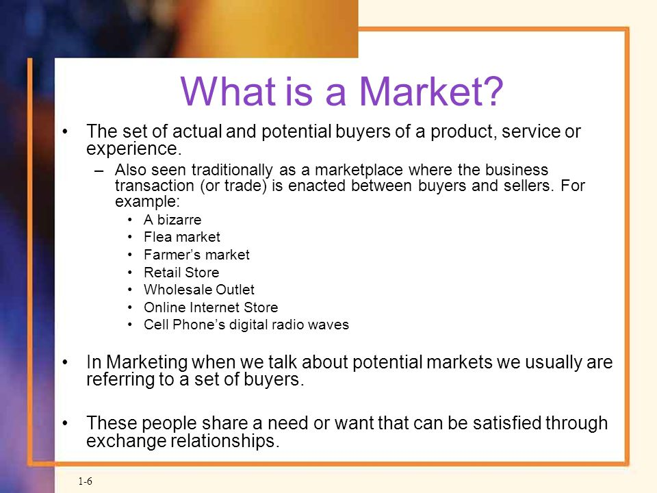 What is a Market The set of actual and potential buyers of a product, service or experience.