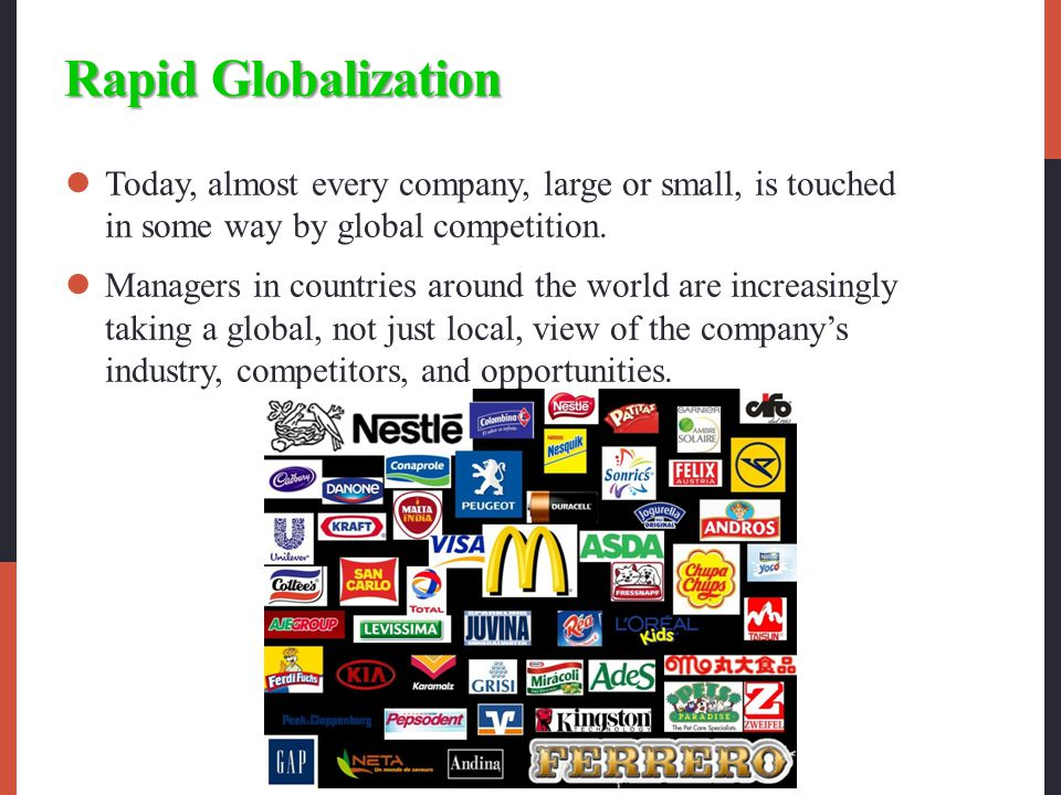 Rapid Globalization Today, almost every company, large or small, is touched in some way by global competition.