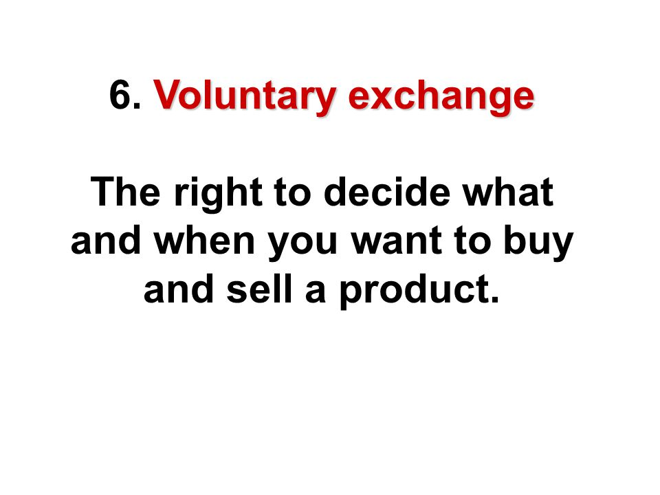 6. Voluntary exchange The right to decide what and when you want to buy and sell a product.